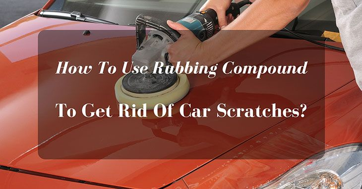 How To Use Rubbing Compound To Get Rid Of Car Scratches?