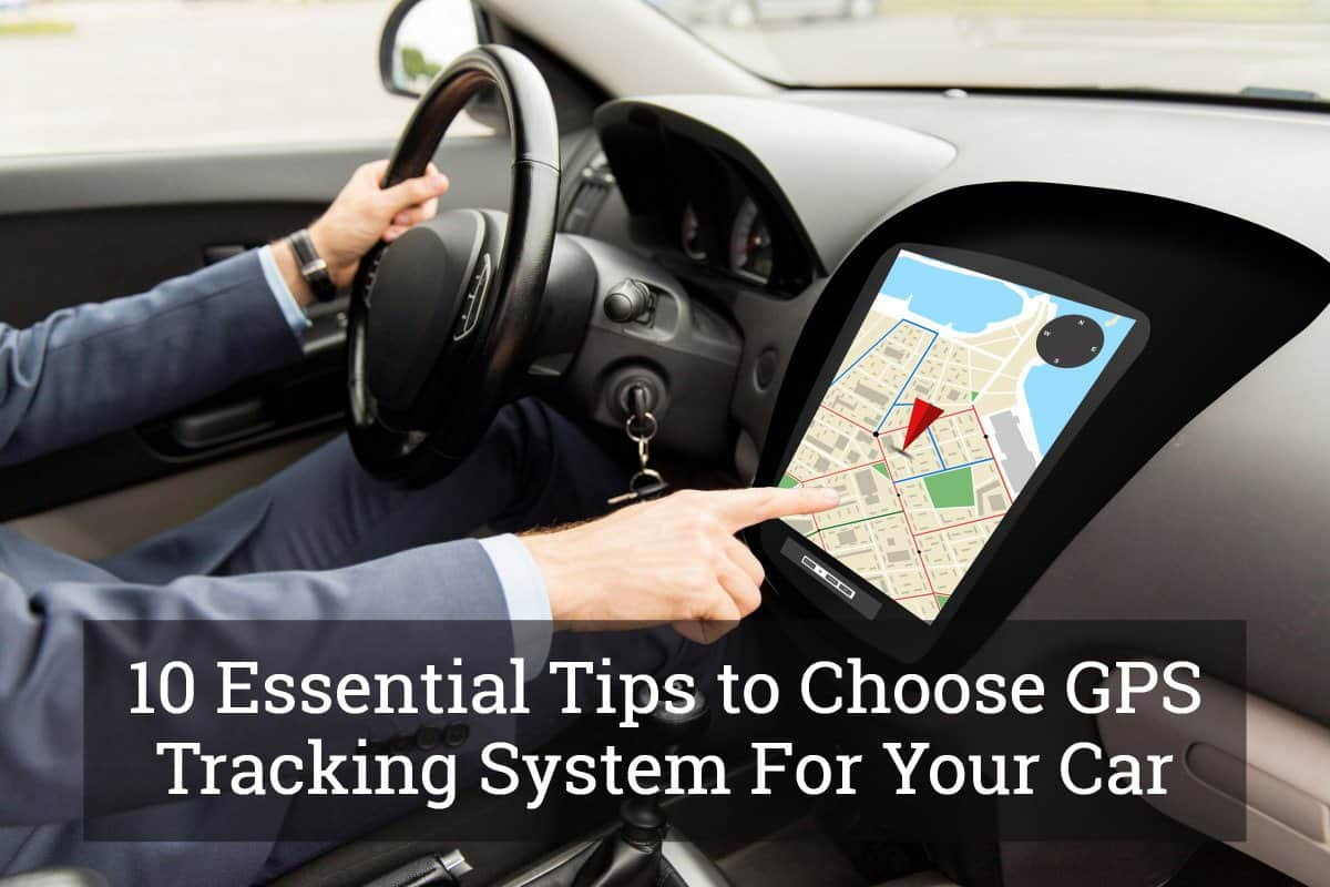 Gps Tracking Devices For Cars >> 10 Essential Tips To Choose Gps Tracking System For Your Car