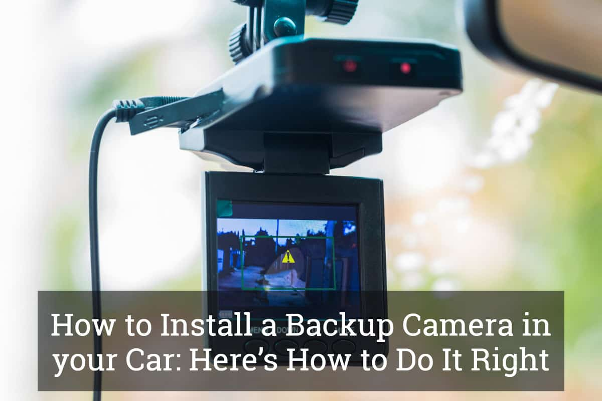 How to Install a Backup Camera in your Car