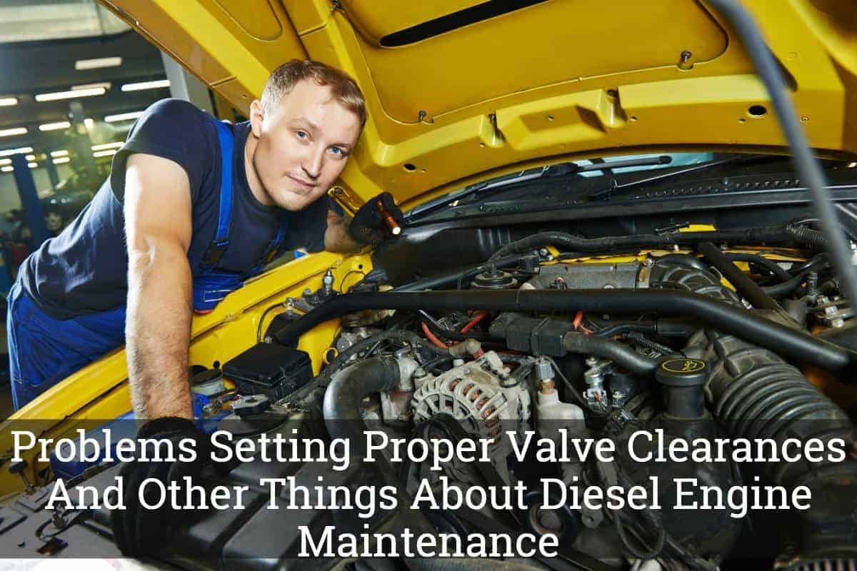 Problems Setting Proper Valve Clearances And Other Things About Diesel Engine Maintenance