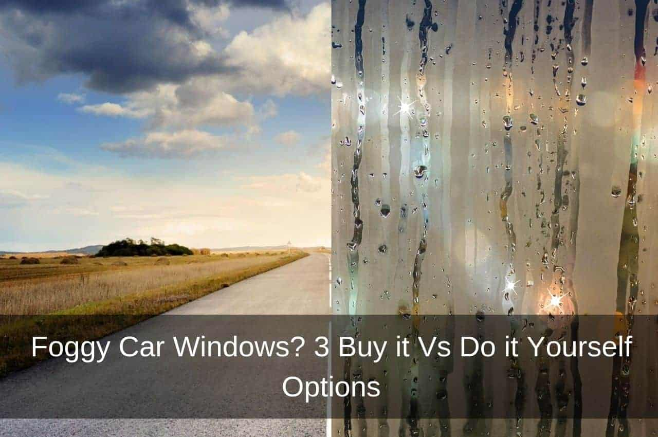 Foggy Car Windows? 3 Buy it Vs Do it Yourself Options ...